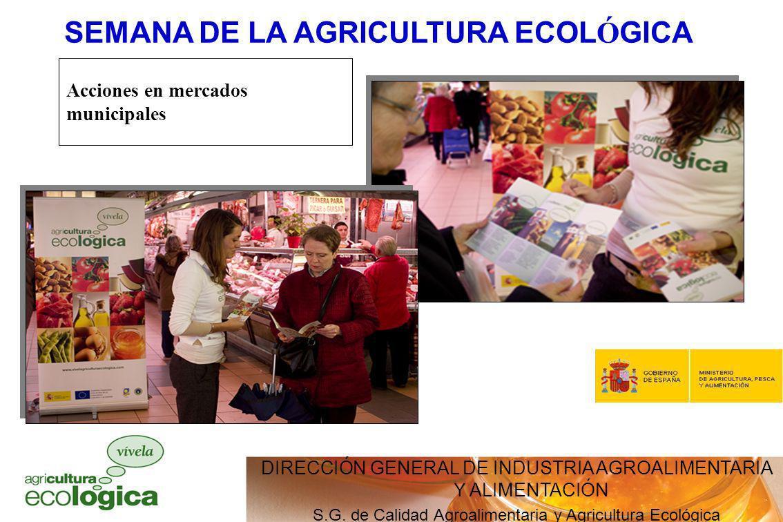 DIRECCIÓN GENERAL DE INDUSTRIA AGROALIMENTARIA Y ALIMENTACIÓN S.G. de Calidad Agroalimentaria y Agricultura Ecológica SEMANA DE LA AGRICULTURA ECOL Ó