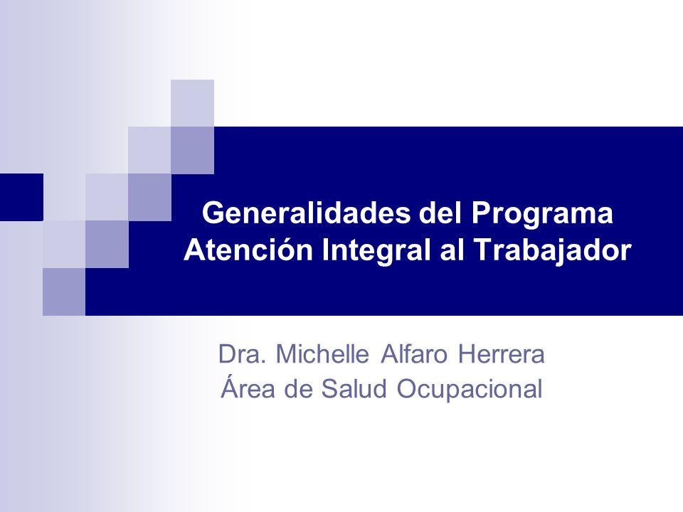 Generalidades del Programa Atención Integral al Trabajador Dra. Michelle Alfaro Herrera Área de Salud Ocupacional