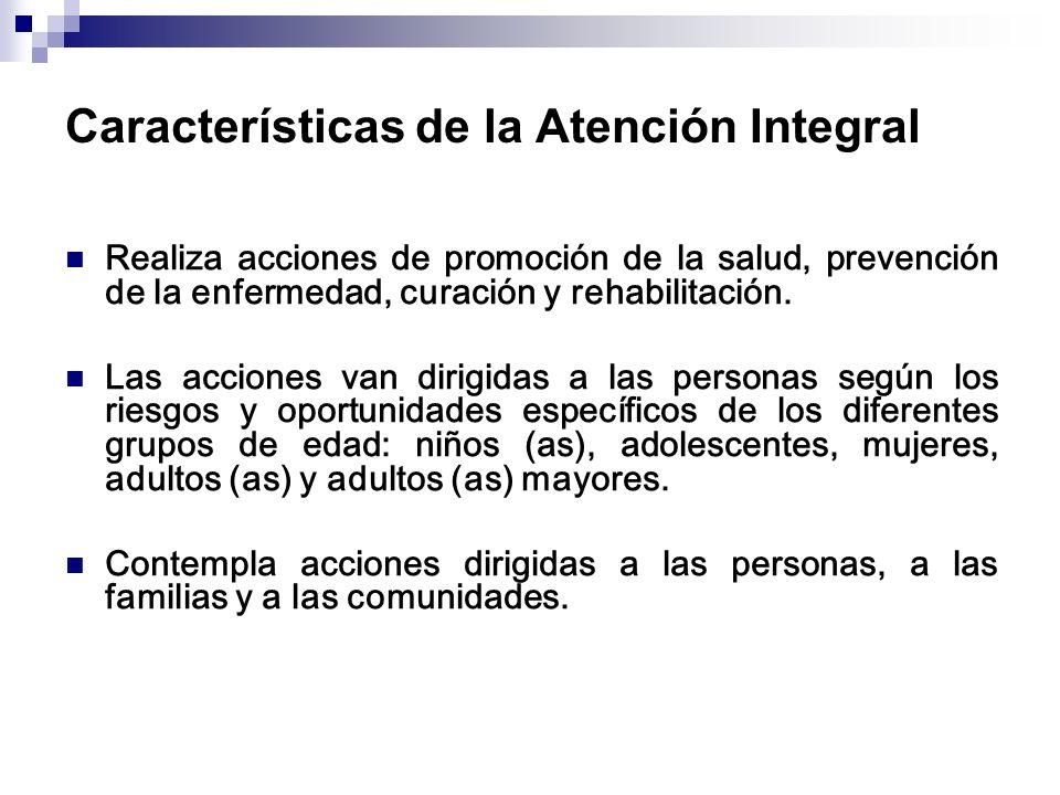 Características de la Atención Integral Realiza acciones de promoción de la salud, prevención de la enfermedad, curación y rehabilitación. Las accione