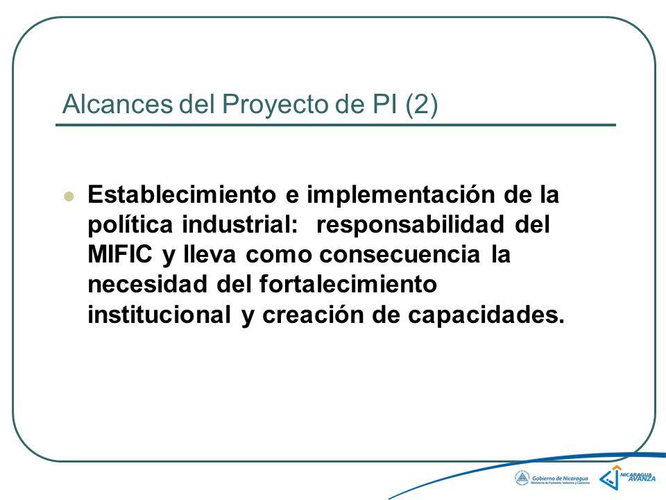 Alcances del Proyecto de PI (2) Establecimiento e implementación de la política industrial: responsabilidad del MIFIC y lleva como consecuencia la necesidad del fortalecimiento institucional y creación de capacidades.