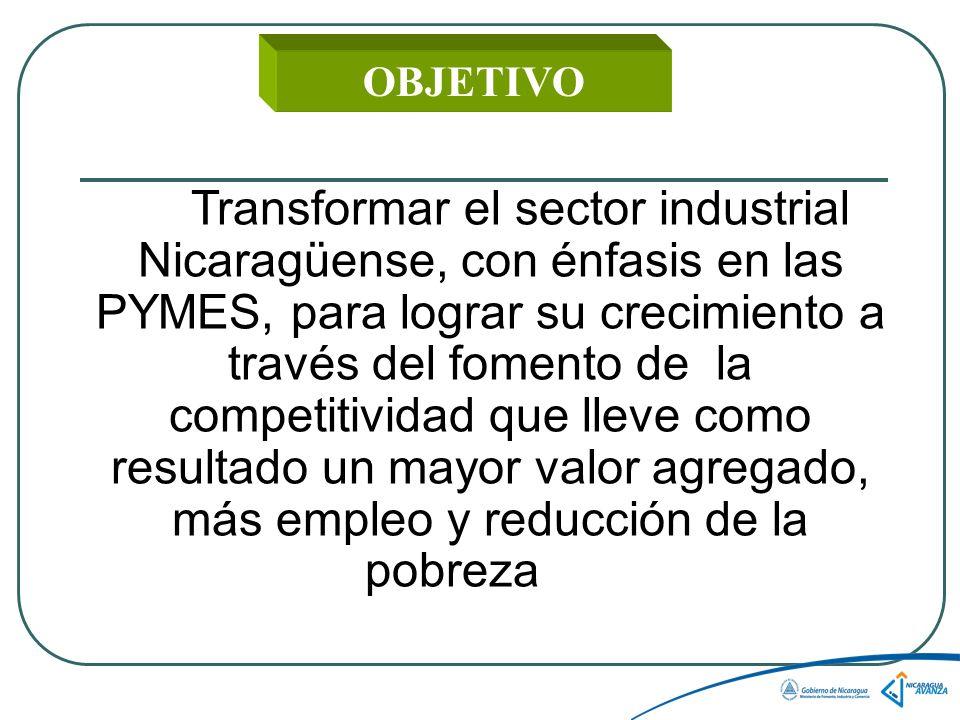 OBJETIVO Transformar el sector industrial Nicaragüense, con énfasis en las PYMES, para lograr su crecimiento a través del fomento de la competitividad que lleve como resultado un mayor valor agregado, más empleo y reducción de la pobreza