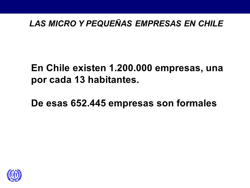 LAS MICRO Y PEQUEÑAS EMPRESAS EN CHILE En Chile existen 1.200.000 empresas, una por cada 13 habitantes. De esas 652.445 empresas son formales