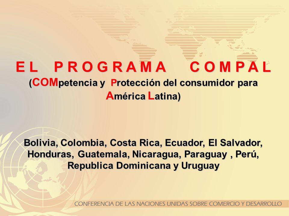 E L P R O G R A M A C O M P A L ( COM petencia y Protección del consumidor para A mérica L atina) Bolivia, Colombia, Costa Rica, Ecuador, El Salvador,
