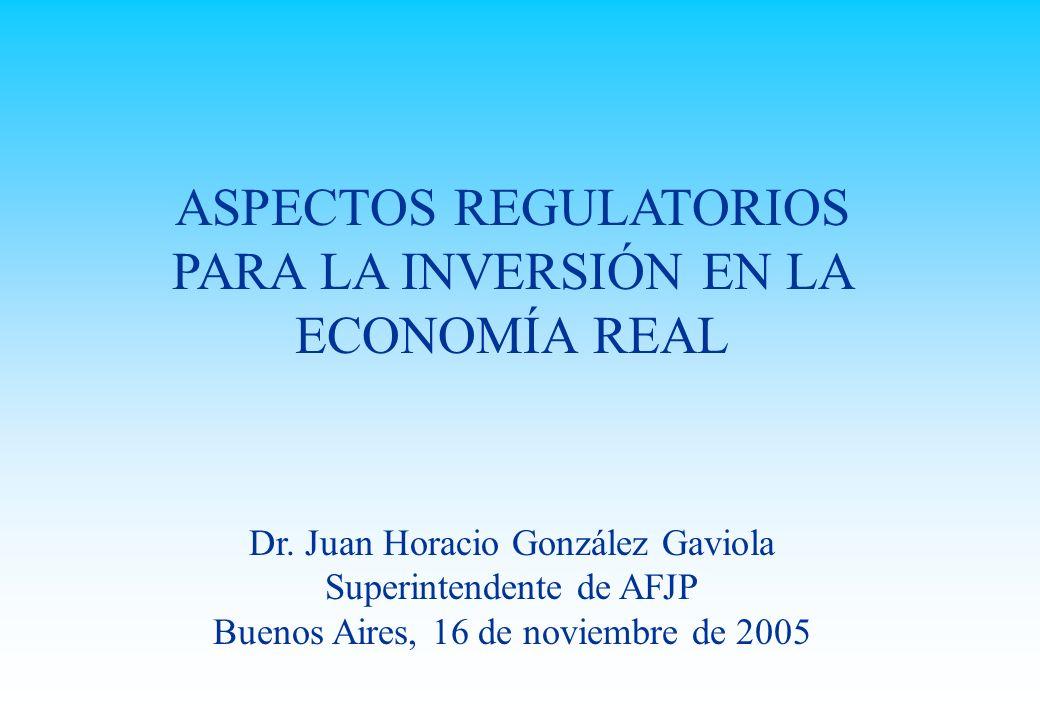 ASPECTOS REGULATORIOS PARA LA INVERSIÓN EN LA ECONOMÍA REAL Dr. Juan Horacio González Gaviola Superintendente de AFJP Buenos Aires, 16 de noviembre de