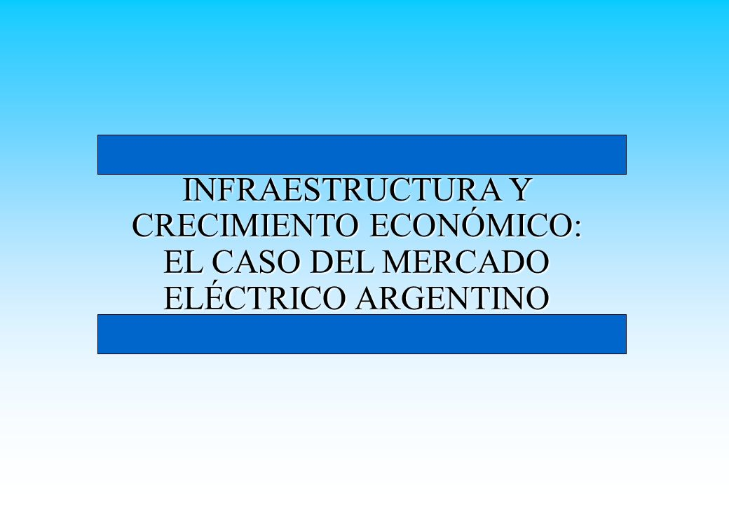 INFRAESTRUCTURA Y CRECIMIENTO ECONÓMICO: EL CASO DEL MERCADO ELÉCTRICO ARGENTINO