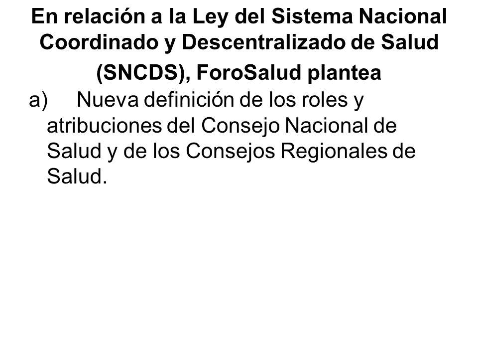 En relación a la Ley del Sistema Nacional Coordinado y Descentralizado de Salud (SNCDS), ForoSalud plantea a)Nueva definición de los roles y atribucio
