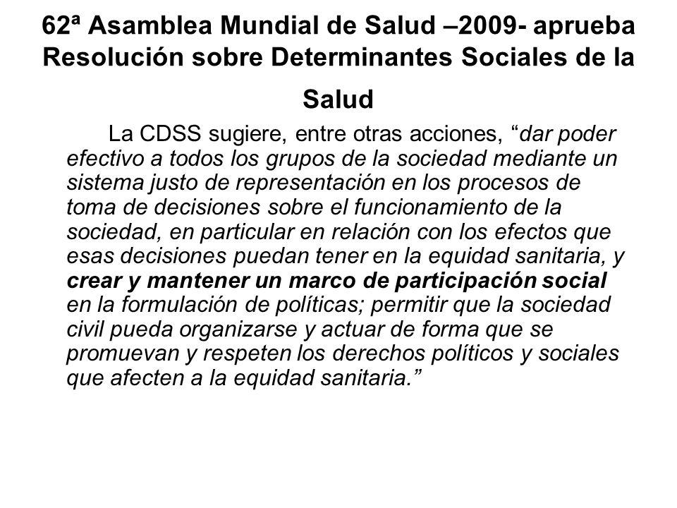 62ª Asamblea Mundial de Salud –2009- aprueba Resolución sobre Determinantes Sociales de la Salud La CDSS sugiere, entre otras acciones, dar poder efec