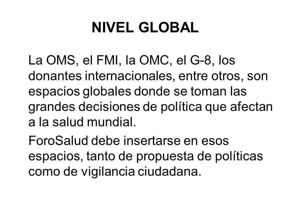 NIVEL GLOBAL La OMS, el FMI, la OMC, el G-8, los donantes internacionales, entre otros, son espacios globales donde se toman las grandes decisiones de
