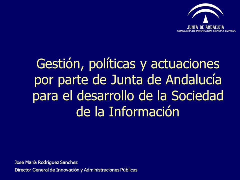 Gestión, políticas y actuaciones por parte de Junta de Andalucía para el desarrollo de la Sociedad de la Información Jose María Rodriguez Sanchez Dire