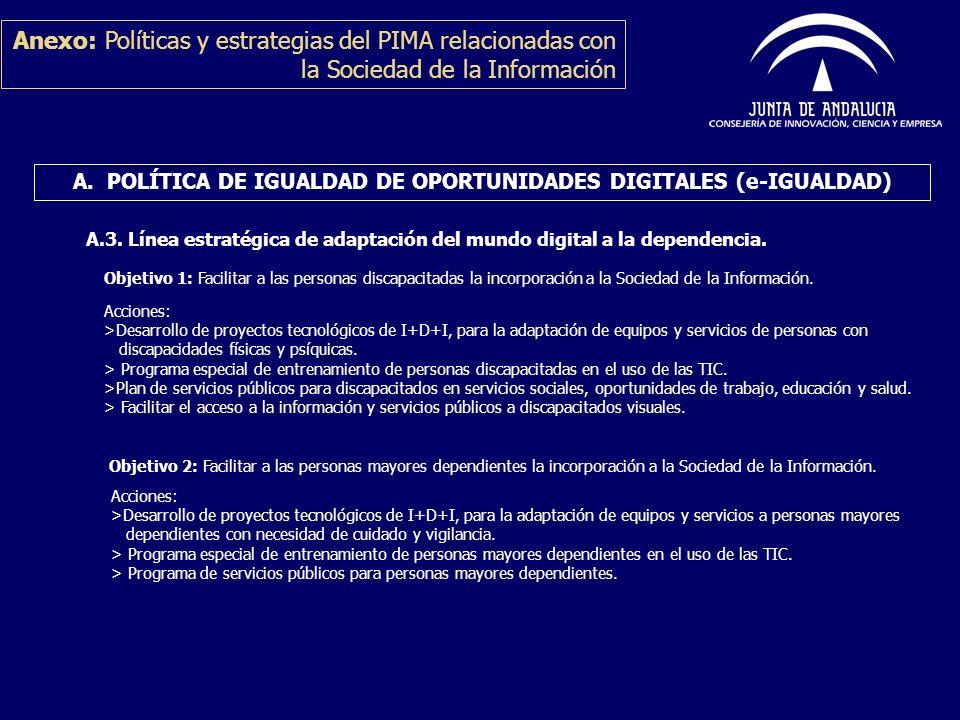 A. POLÍTICA DE IGUALDAD DE OPORTUNIDADES DIGITALES (e-IGUALDAD) A.3. Línea estratégica de adaptación del mundo digital a la dependencia. Anexo: Políti