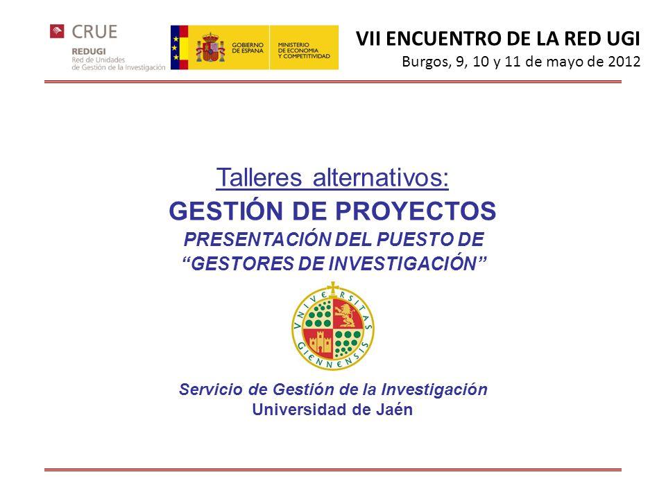 VII ENCUENTRO DE LA RED UGI Burgos, 9, 10 y 11 de mayo de 2012 Talleres alternativos: GESTIÓN DE PROYECTOS PRESENTACIÓN DEL PUESTO DE GESTORES DE INVESTIGACIÓN Servicio de Gestión de la Investigación Universidad de Jaén