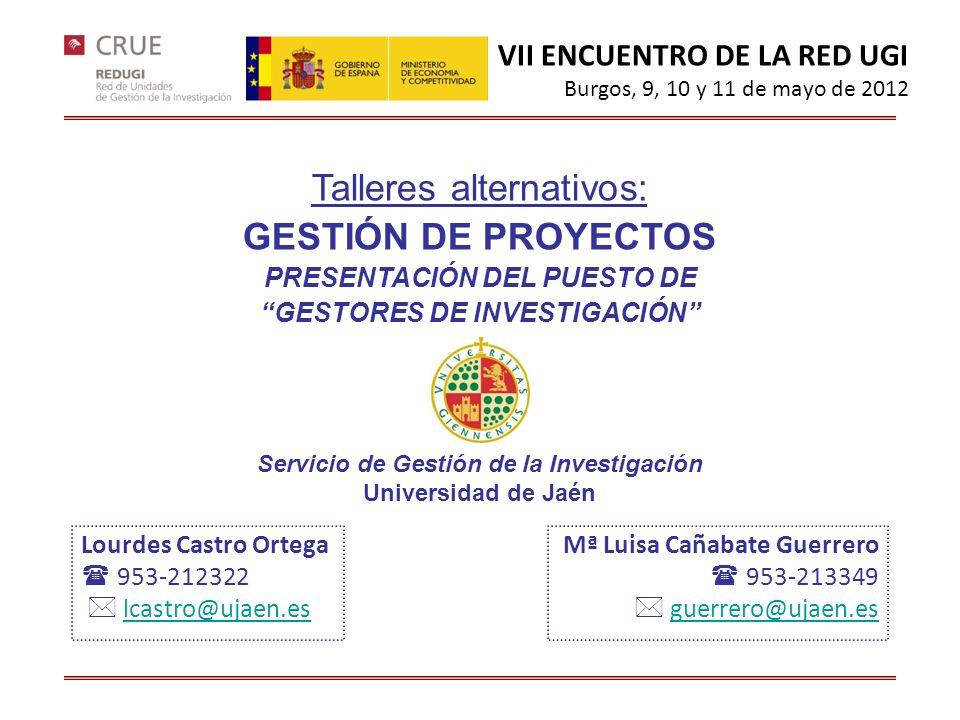 Lourdes Castro Ortega 953-212322 lcastro@ujaen.es Talleres alternativos: GESTIÓN DE PROYECTOS PRESENTACIÓN DEL PUESTO DE GESTORES DE INVESTIGACIÓN Servicio de Gestión de la Investigación Universidad de Jaén Mª Luisa Cañabate Guerrero 953-213349 guerrero@ujaen.es VII ENCUENTRO DE LA RED UGI Burgos, 9, 10 y 11 de mayo de 2012