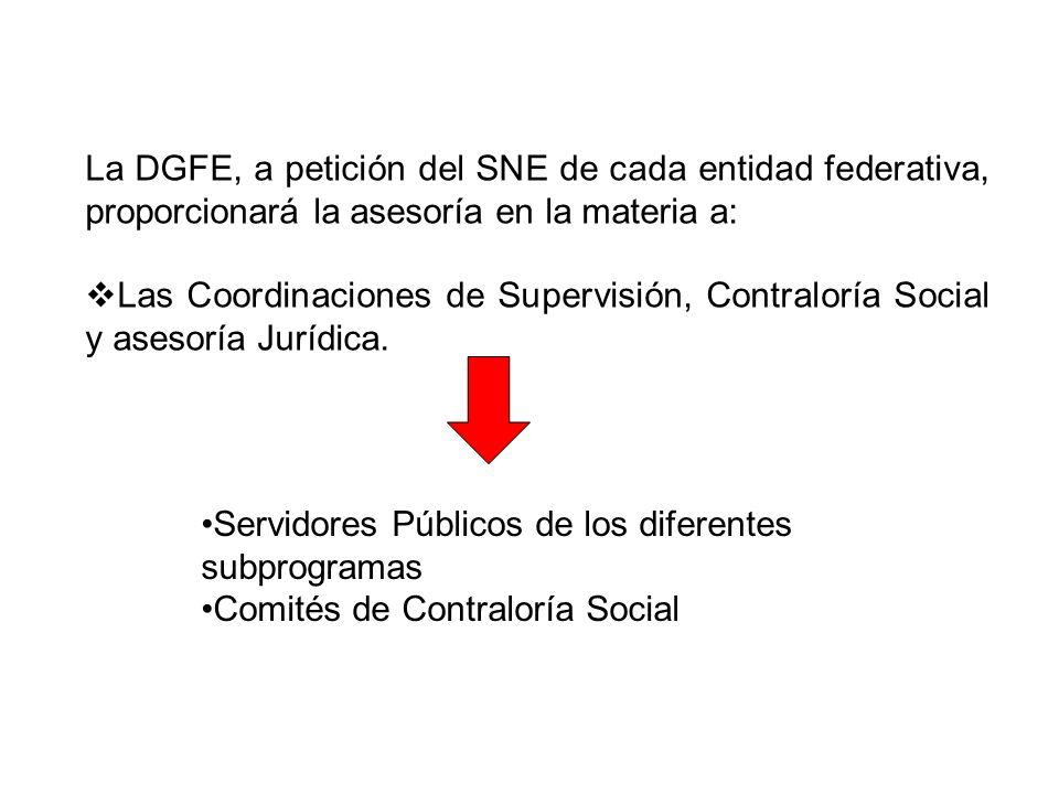 La DGFE, a petición del SNE de cada entidad federativa, proporcionará la asesoría en la materia a: Las Coordinaciones de Supervisión, Contraloría Soci