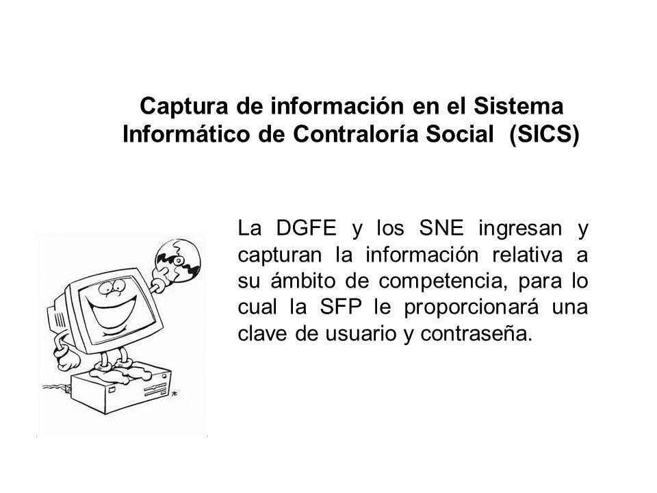 Captura de información en el Sistema Informático de Contraloría Social (SICS) La DGFE y los SNE ingresan y capturan la información relativa a su ámbit
