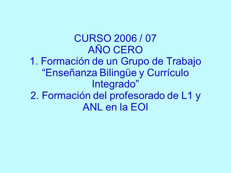 CURSO 2006 / 07 AÑO CERO 1. Formación de un Grupo de Trabajo Enseñanza Bilingüe y Currículo Integrado 2. Formación del profesorado de L1 y ANL en la E