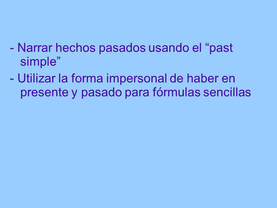 - Narrar hechos pasados usando el past simple - Utilizar la forma impersonal de haber en presente y pasado para fórmulas sencillas