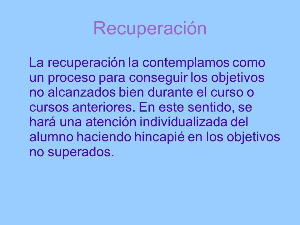 Recuperación La recuperación la contemplamos como un proceso para conseguir los objetivos no alcanzados bien durante el curso o cursos anteriores. En