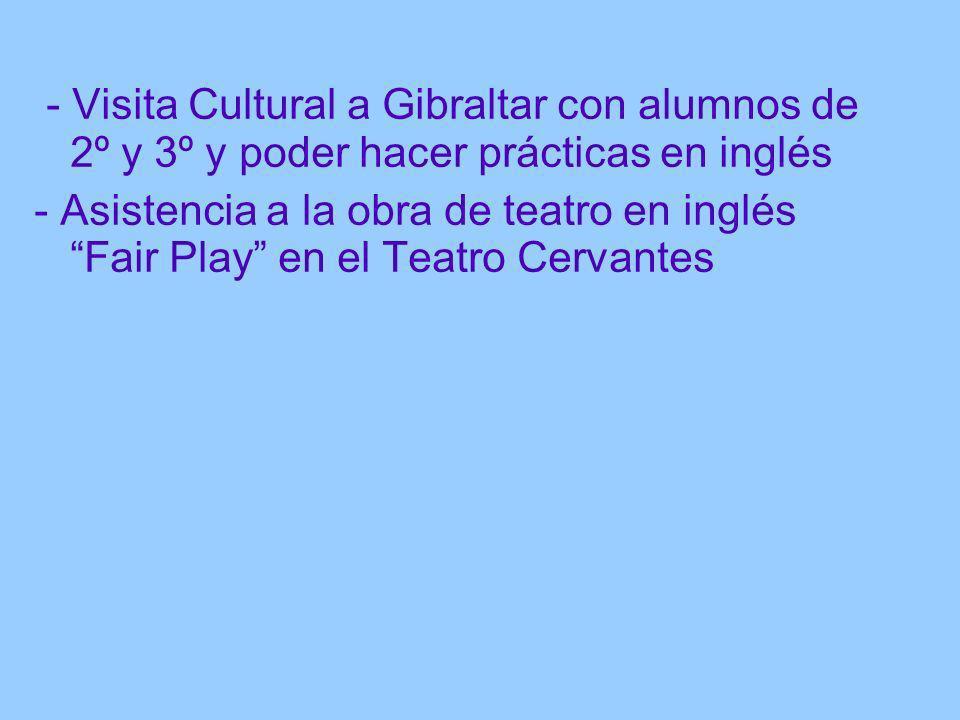 - Visita Cultural a Gibraltar con alumnos de 2º y 3º y poder hacer prácticas en inglés - Asistencia a la obra de teatro en inglés Fair Play en el Teat