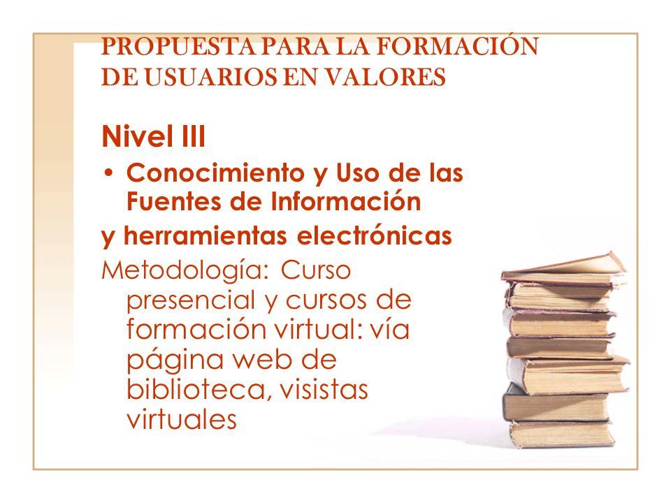 PROPUESTA PARA LA FORMACIÓN DE USUARIOS EN VALORES Nivel III Conocimiento y Uso de las Fuentes de Información y herramientas electrónicas Metodología: