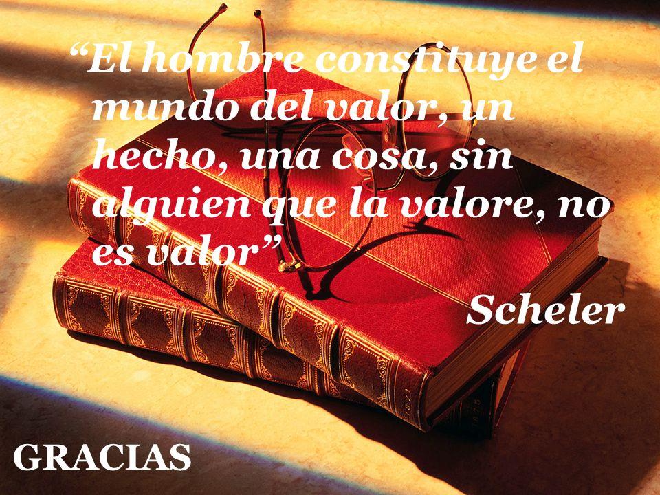 El hombre constituye el mundo del valor, un hecho, una cosa, sin alguien que la valore, no es valor Scheler GRACIAS