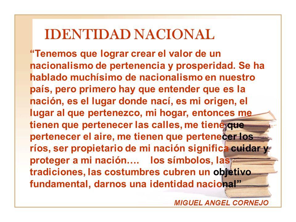 IDENTIDAD NACIONAL Tenemos que lograr crear el valor de un nacionalismo de pertenencia y prosperidad. Se ha hablado muchísimo de nacionalismo en nuest