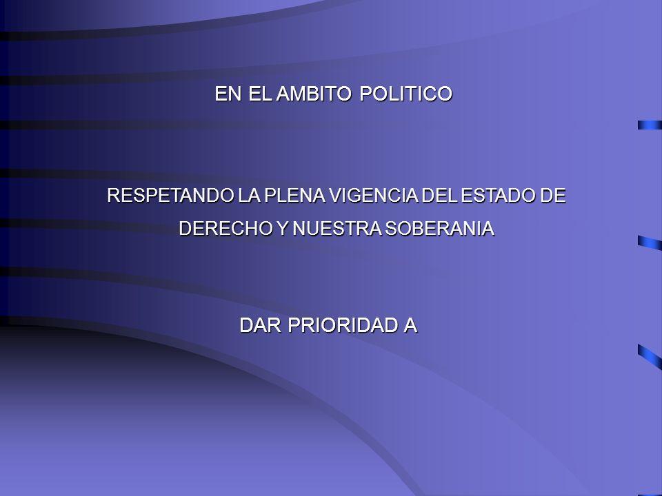 EN EL AMBITO POLITICO RESPETANDO LA PLENA VIGENCIA DEL ESTADO DE DERECHO Y NUESTRA SOBERANIA DAR PRIORIDAD A
