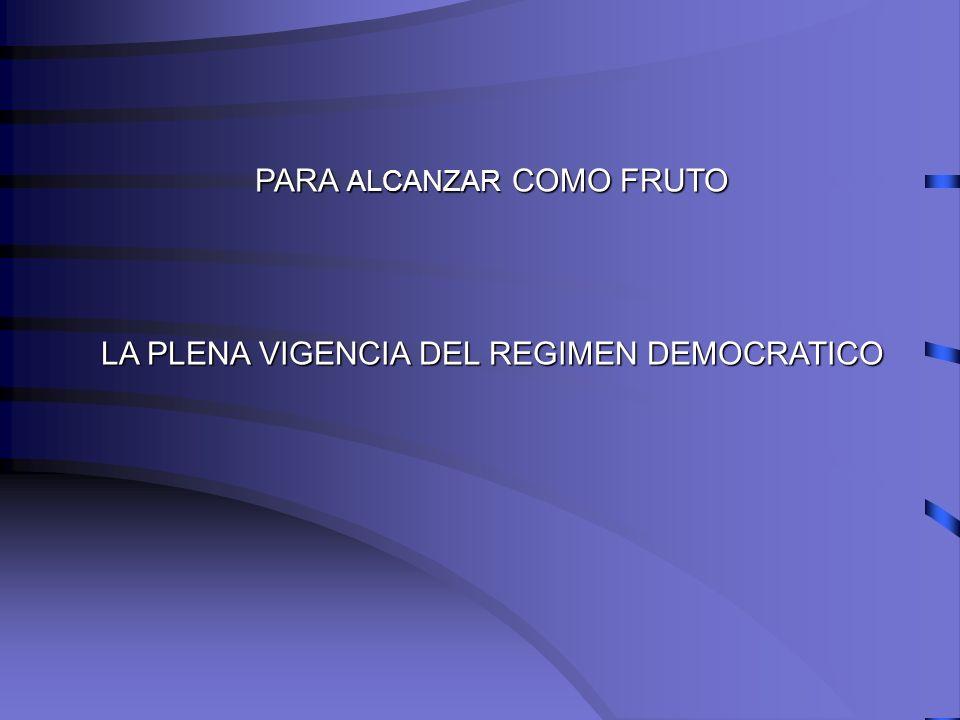 PARA ALCANZAR COMO FRUTO LA PLENA VIGENCIA DEL REGIMEN DEMOCRATICO