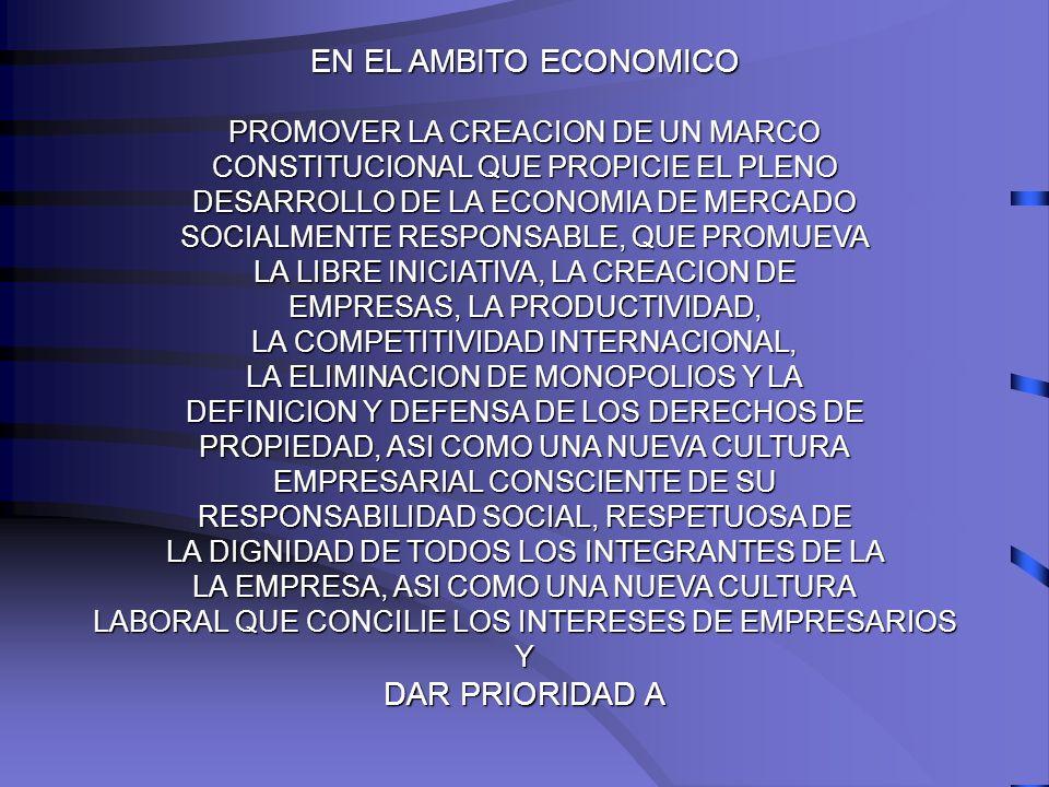 EN EL AMBITO ECONOMICO PROMOVER LA CREACION DE UN MARCO CONSTITUCIONAL QUE PROPICIE EL PLENO DESARROLLO DE LA ECONOMIA DE MERCADO SOCIALMENTE RESPONSA