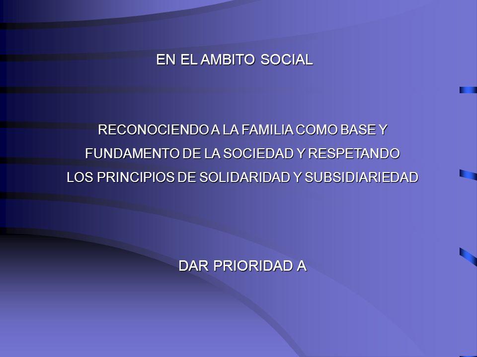 EN EL AMBITO SOCIAL RECONOCIENDO A LA FAMILIA COMO BASE Y FUNDAMENTO DE LA SOCIEDAD Y RESPETANDO LOS PRINCIPIOS DE SOLIDARIDAD Y SUBSIDIARIEDAD DAR PR