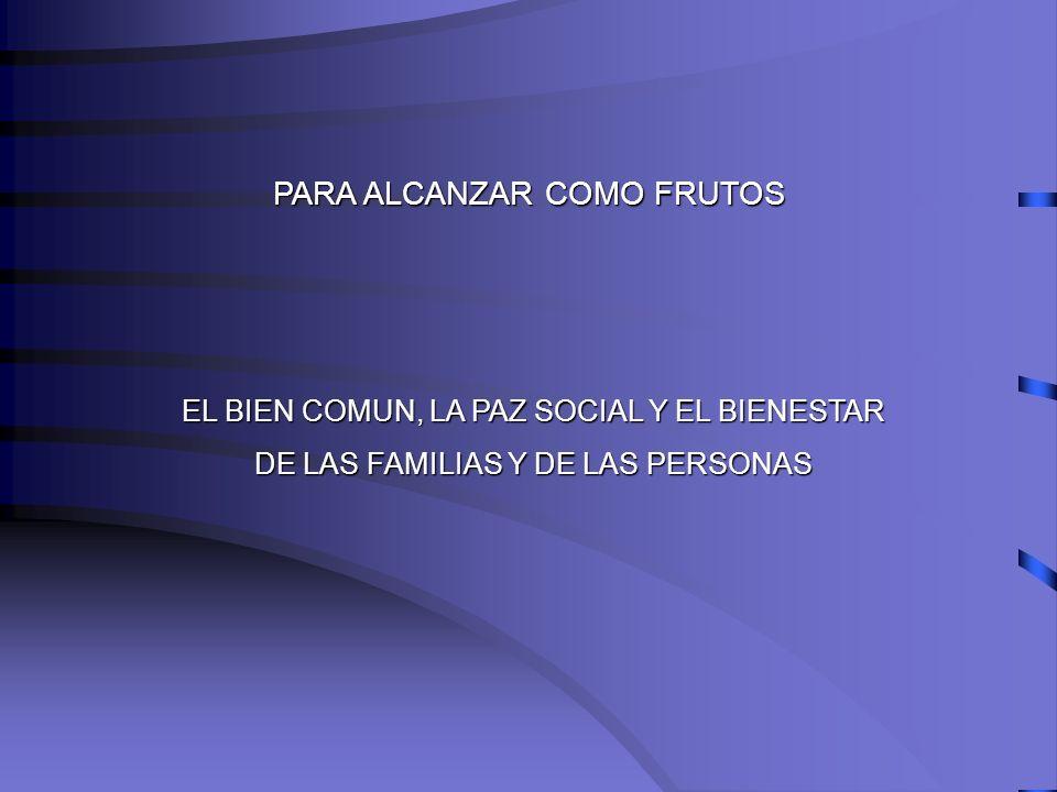 PARA ALCANZAR COMO FRUTOS EL BIEN COMUN, LA PAZ SOCIAL Y EL BIENESTAR DE LAS FAMILIAS Y DE LAS PERSONAS