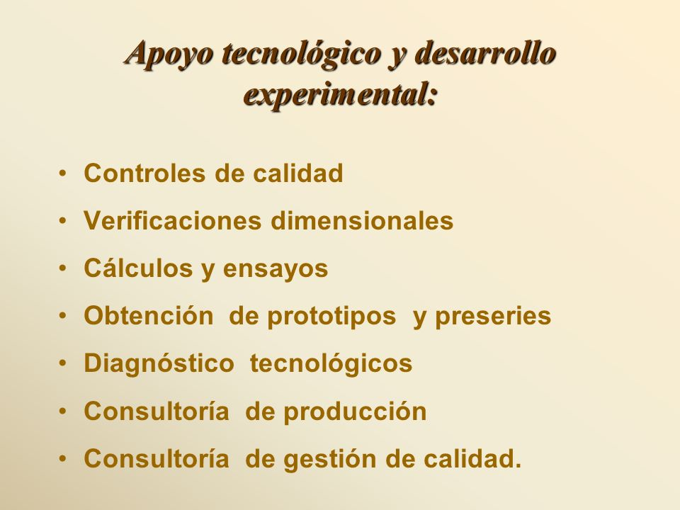 Apoyo tecnológico y desarrollo experimental: Controles de calidad Verificaciones dimensionales Cálculos y ensayos Obtención de prototipos y preseries