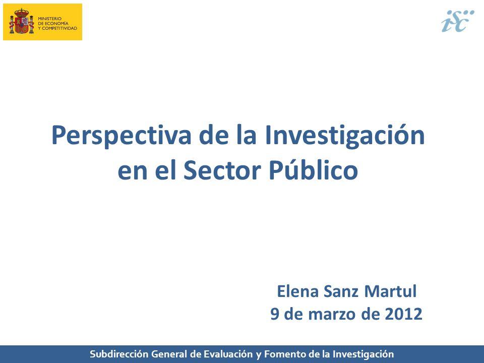 Perspectiva de la Investigación en el Sector Público Subdirección General de Evaluación y Fomento de la Investigación Elena Sanz Martul 9 de marzo de
