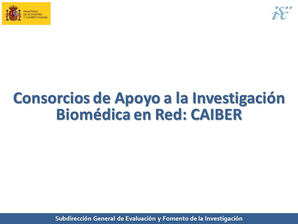 Subdirección General de Evaluación y Fomento de la Investigación Consorcios de Apoyo a la Investigación Biomédica en Red: CAIBER