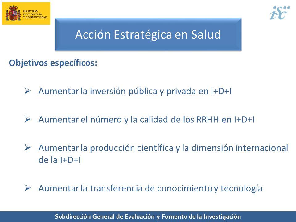 Subdirección General de Evaluación y Fomento de la Investigación Acción Estratégica en Salud Objetivos específicos: Aumentar la inversión pública y pr