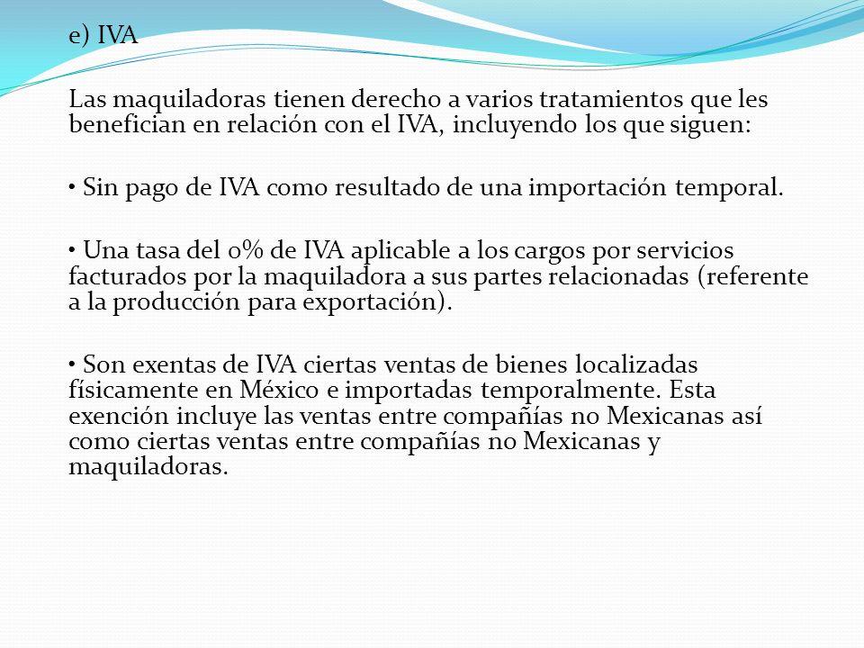 e) IVA Las maquiladoras tienen derecho a varios tratamientos que les benefician en relación con el IVA, incluyendo los que siguen: Sin pago de IVA com