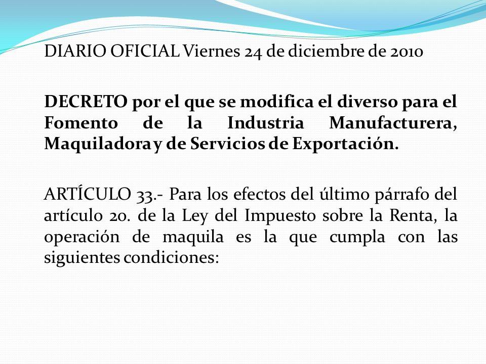 DIARIO OFICIAL Viernes 24 de diciembre de 2010 DECRETO por el que se modifica el diverso para el Fomento de la Industria Manufacturera, Maquiladora y