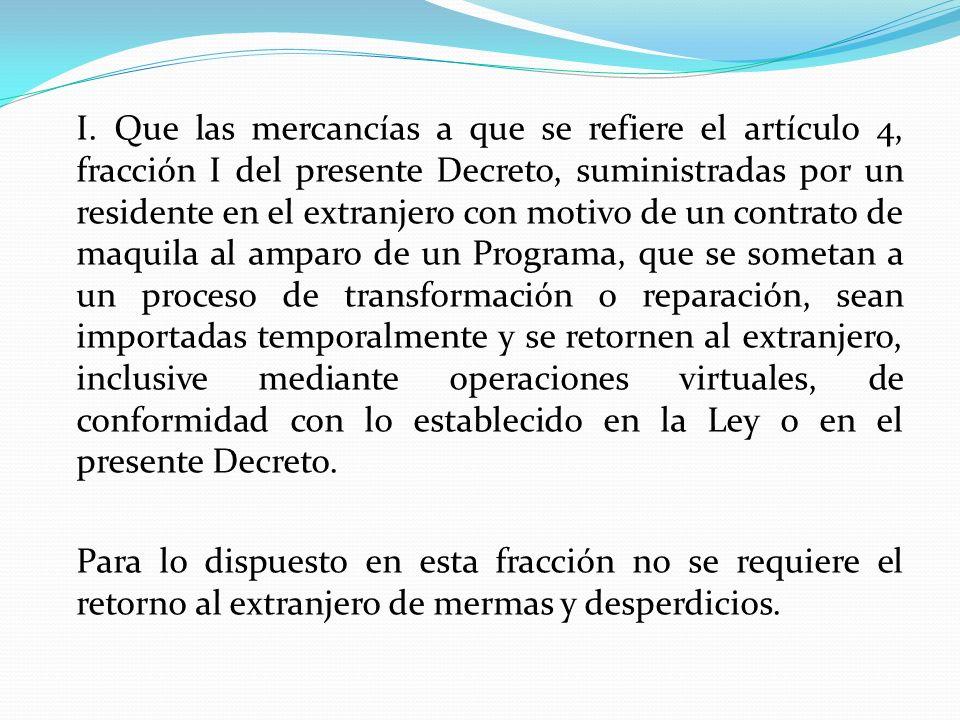 I. Que las mercancías a que se refiere el artículo 4, fracción I del presente Decreto, suministradas por un residente en el extranjero con motivo de u