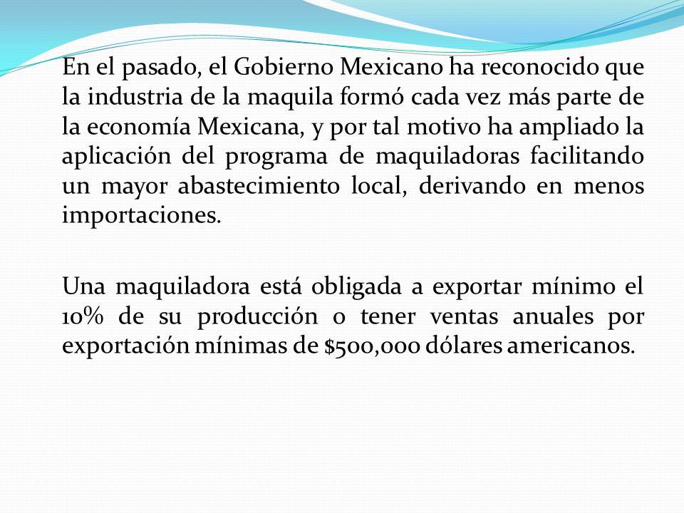 En el pasado, el Gobierno Mexicano ha reconocido que la industria de la maquila formó cada vez más parte de la economía Mexicana, y por tal motivo ha