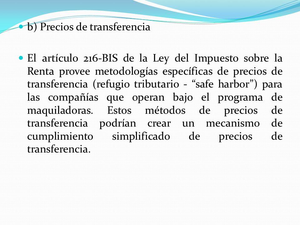 b) Precios de transferencia El artículo 216-BIS de la Ley del Impuesto sobre la Renta provee metodologías específicas de precios de transferencia (ref