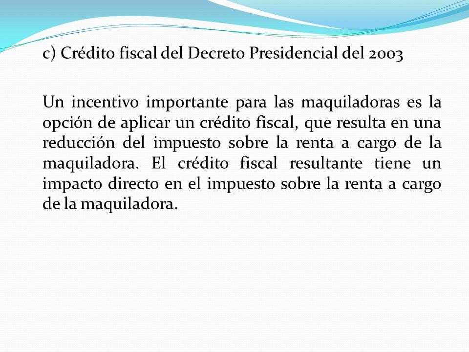 c) Crédito fiscal del Decreto Presidencial del 2003 Un incentivo importante para las maquiladoras es la opción de aplicar un crédito fiscal, que resul