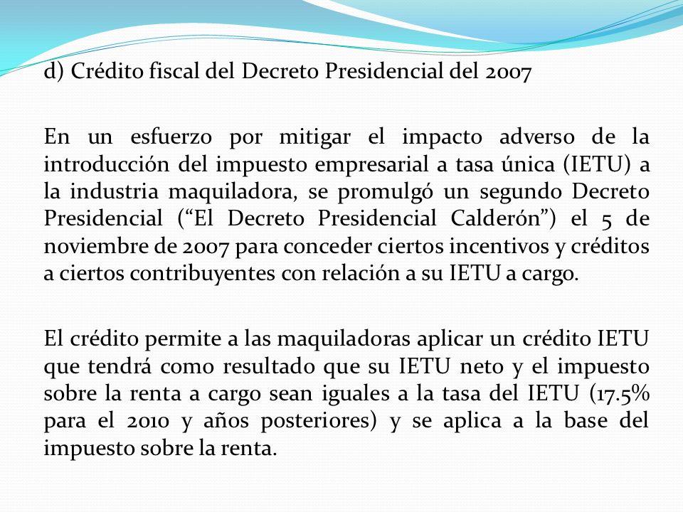 d) Crédito fiscal del Decreto Presidencial del 2007 En un esfuerzo por mitigar el impacto adverso de la introducción del impuesto empresarial a tasa ú