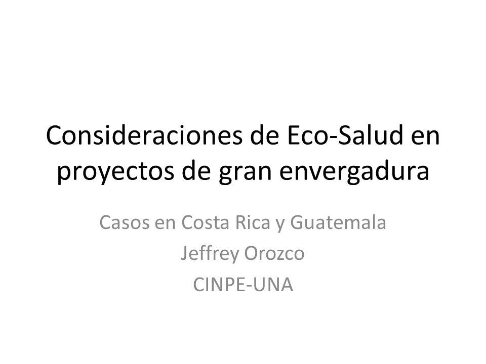 Consideraciones de Eco-Salud en proyectos de gran envergadura Casos en Costa Rica y Guatemala Jeffrey Orozco CINPE-UNA