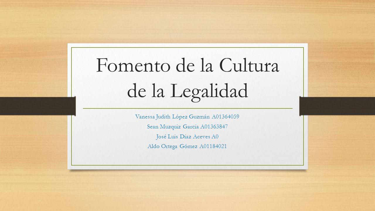 Fomento de la Cultura de la Legalidad Vanessa Judith López Guzmán A01364059 Sean Muzquiz García A01363847 José Luis Díaz Aceves A0 Aldo Ortega Gómez A