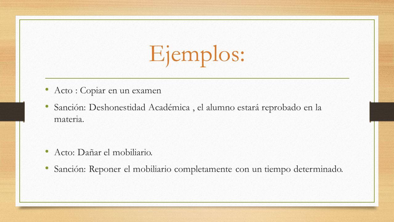 Ejemplos: Acto : Copiar en un examen Sanción: Deshonestidad Académica, el alumno estará reprobado en la materia. Acto: Dañar el mobiliario. Sanción: R