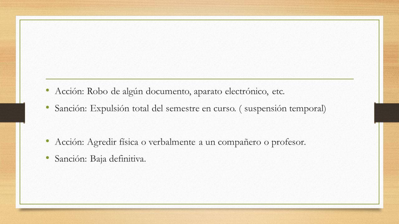 Acción: Robo de algún documento, aparato electrónico, etc. Sanción: Expulsión total del semestre en curso. ( suspensión temporal) Acción: Agredir físi