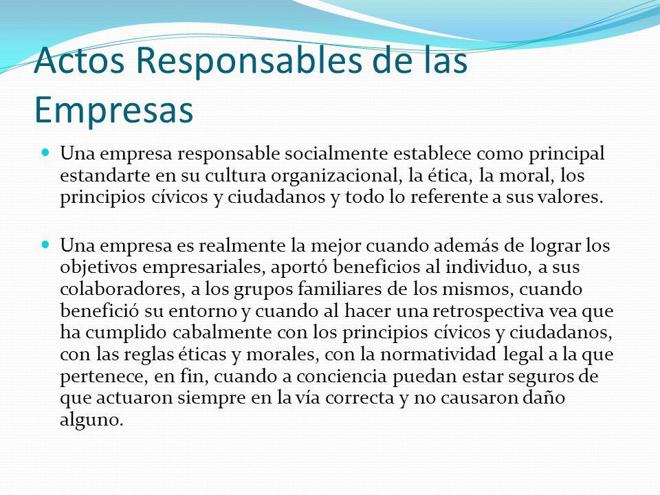 Actos Responsables de las Empresas Una empresa responsable socialmente establece como principal estandarte en su cultura organizacional, la ética, la