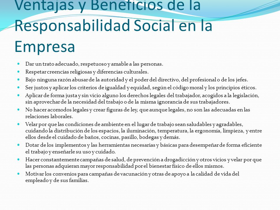 Ventajas y Beneficios de la Responsabilidad Social en la Empresa Dar un trato adecuado, respetuoso y amable a las personas. Respetar creencias religio