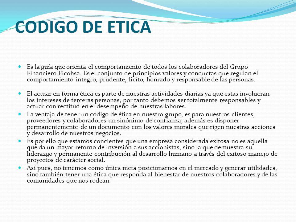 CODIGO DE ETICA Es la guía que orienta el comportamiento de todos los colaboradores del Grupo Financiero Ficohsa. Es el conjunto de principios valores