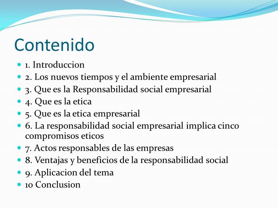 Contenido 1. Introduccion 2. Los nuevos tiempos y el ambiente empresarial 3. Que es la Responsabilidad social empresarial 4. Que es la etica 5. Que es