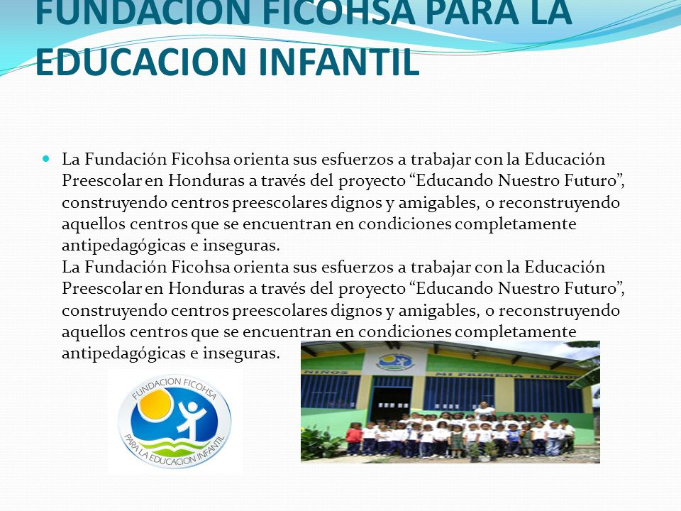 FUNDACION FICOHSA PARA LA EDUCACION INFANTIL La Fundación Ficohsa orienta sus esfuerzos a trabajar con la Educación Preescolar en Honduras a través de